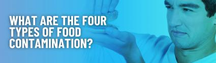 What Are The Four Types of Food Contamination?