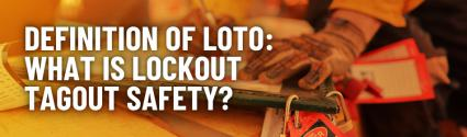 Definition of LOTO: What is Lockout Tagout Safety?