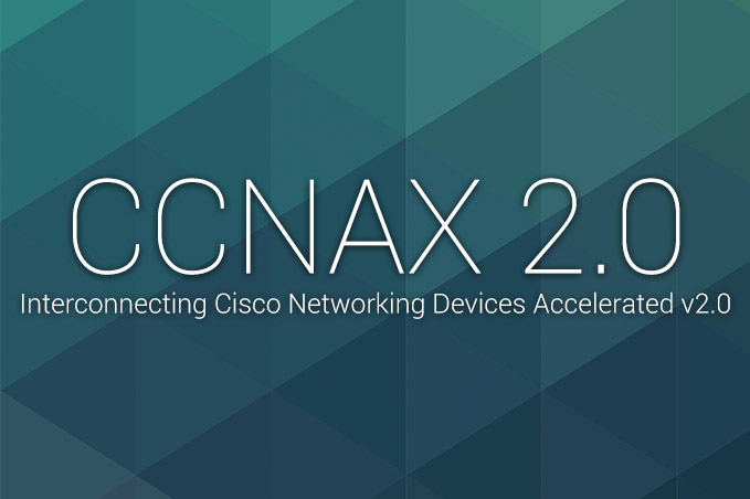 CCNAX 2.0 - Interconnecting Cisco Networking Devices Accelerated v2.0 (CCNAX)