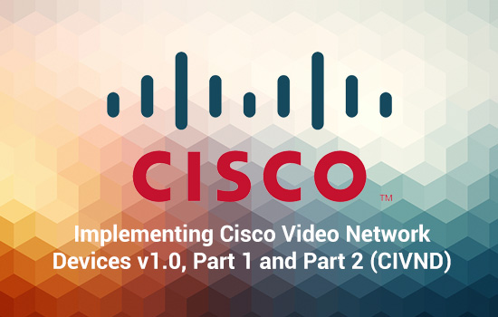 Communications Implementing Cisco Video Network Devices v1.0, Part 1 and Part 2 (CIVND)